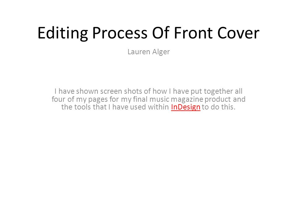 Editing Process Of Front Cover Lauren Alger I have shown screen shots of how I have put together all four of my pages for my final music magazine product and the tools that I have used within InDesign to do this.