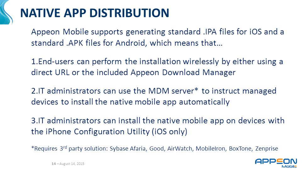 14 – August 14, 2015 NATIVE APP DISTRIBUTION Appeon Mobile supports generating standard.IPA files for iOS and a standard.APK files for Android, which means that… 1.End-users can perform the installation wirelessly by either using a direct URL or the included Appeon Download Manager 2.IT administrators can use the MDM server* to instruct managed devices to install the native mobile app automatically 3.IT administrators can install the native mobile app on devices with the iPhone Configuration Utility (iOS only) *Requires 3 rd party solution: Sybase Afaria, Good, AirWatch, MobileIron, BoxTone, Zenprise