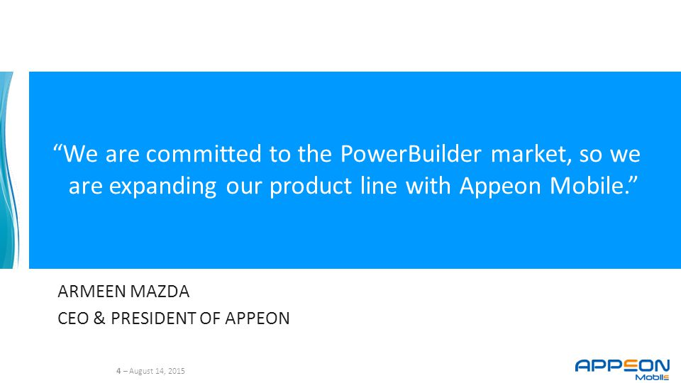 4 – August 14, 2015 We are committed to the PowerBuilder market, so we are expanding our product line with Appeon Mobile. ARMEEN MAZDA CEO & PRESIDENT OF APPEON