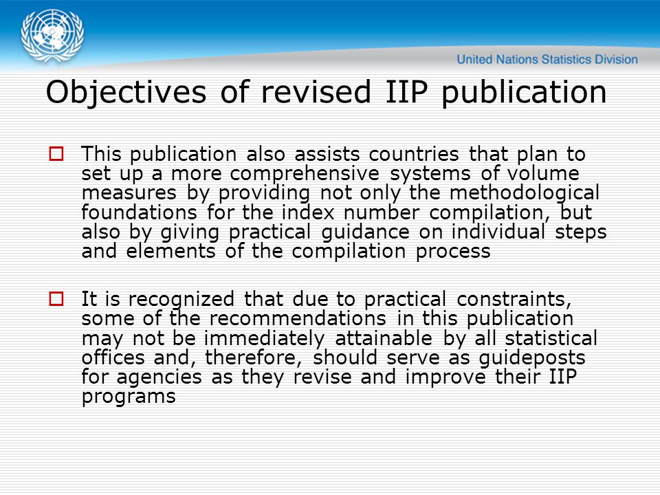 Objectives of revised IIP publication  This publication also assists countries that plan to set up a more comprehensive systems of volume measures by providing not only the methodological foundations for the index number compilation, but also by giving practical guidance on individual steps and elements of the compilation process  It is recognized that due to practical constraints, some of the recommendations in this publication may not be immediately attainable by all statistical offices and, therefore, should serve as guideposts for agencies as they revise and improve their IIP programs