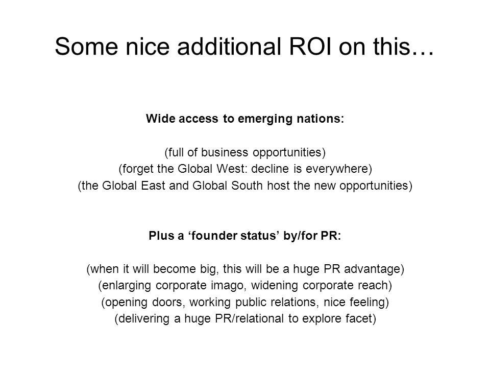 Some nice additional ROI on this… Wide access to emerging nations: (full of business opportunities) (forget the Global West: decline is everywhere) (the Global East and Global South host the new opportunities) Plus a 'founder status' by/for PR: (when it will become big, this will be a huge PR advantage) (enlarging corporate imago, widening corporate reach) (opening doors, working public relations, nice feeling) (delivering a huge PR/relational to explore facet)