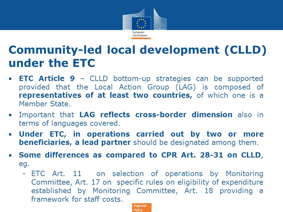 Regional Policy Community-led local development (CLLD) under the ETC ETC Article 9 – CLLD bottom-up strategies can be supported provided that the Local Action Group (LAG) is composed of representatives of at least two countries, of which one is a Member State.