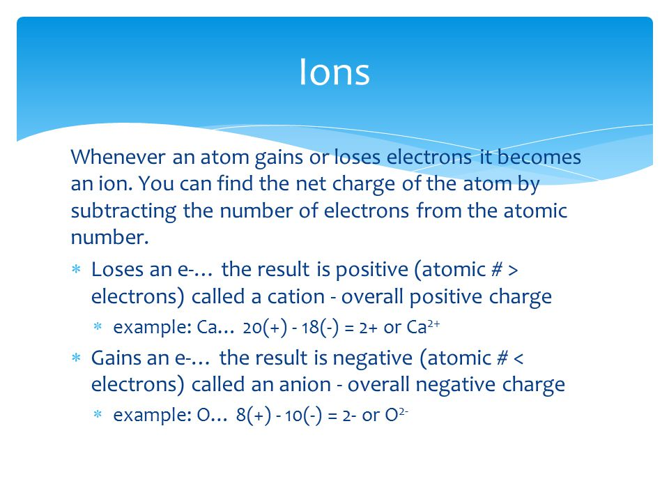 Whenever an atom gains or loses electrons it becomes an ion.