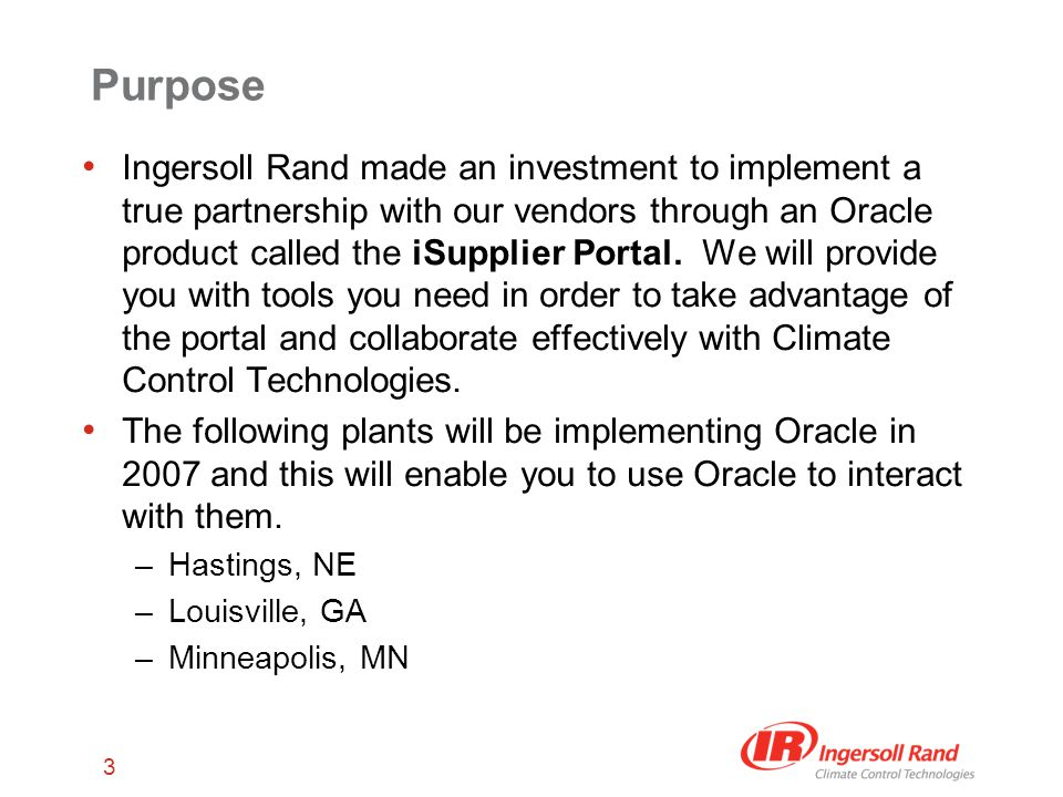 3 Purpose Ingersoll Rand made an investment to implement a true partnership with our vendors through an Oracle product called the iSupplier Portal.