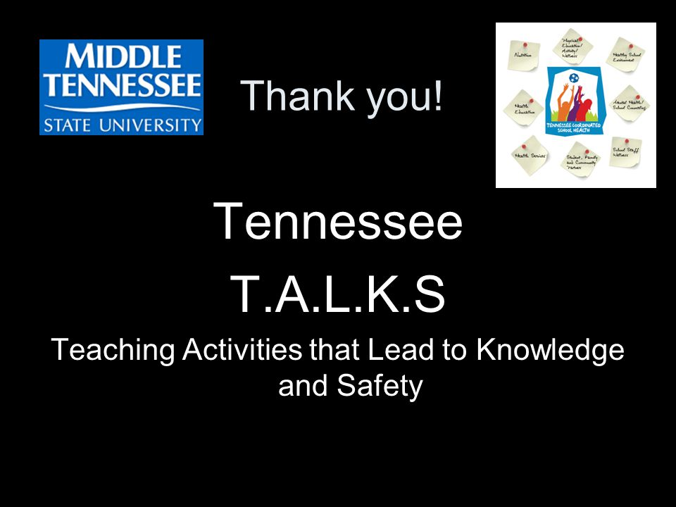 Thank you! Tennessee T.A.L.K.S Teaching Activities that Lead to Knowledge and Safety