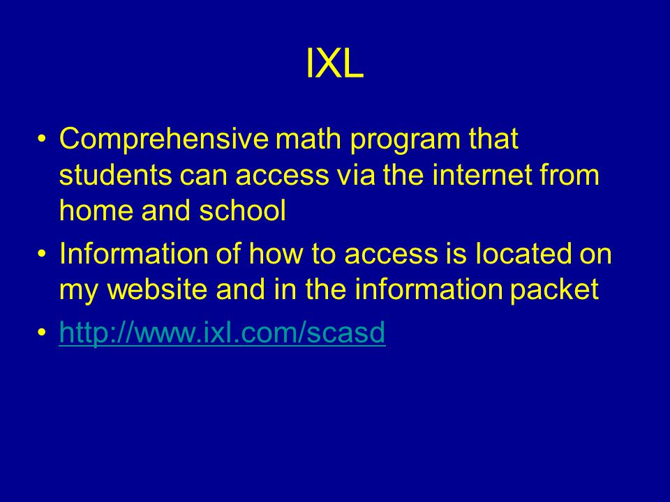 IXL Comprehensive math program that students can access via the internet from home and school Information of how to access is located on my website and in the information packet