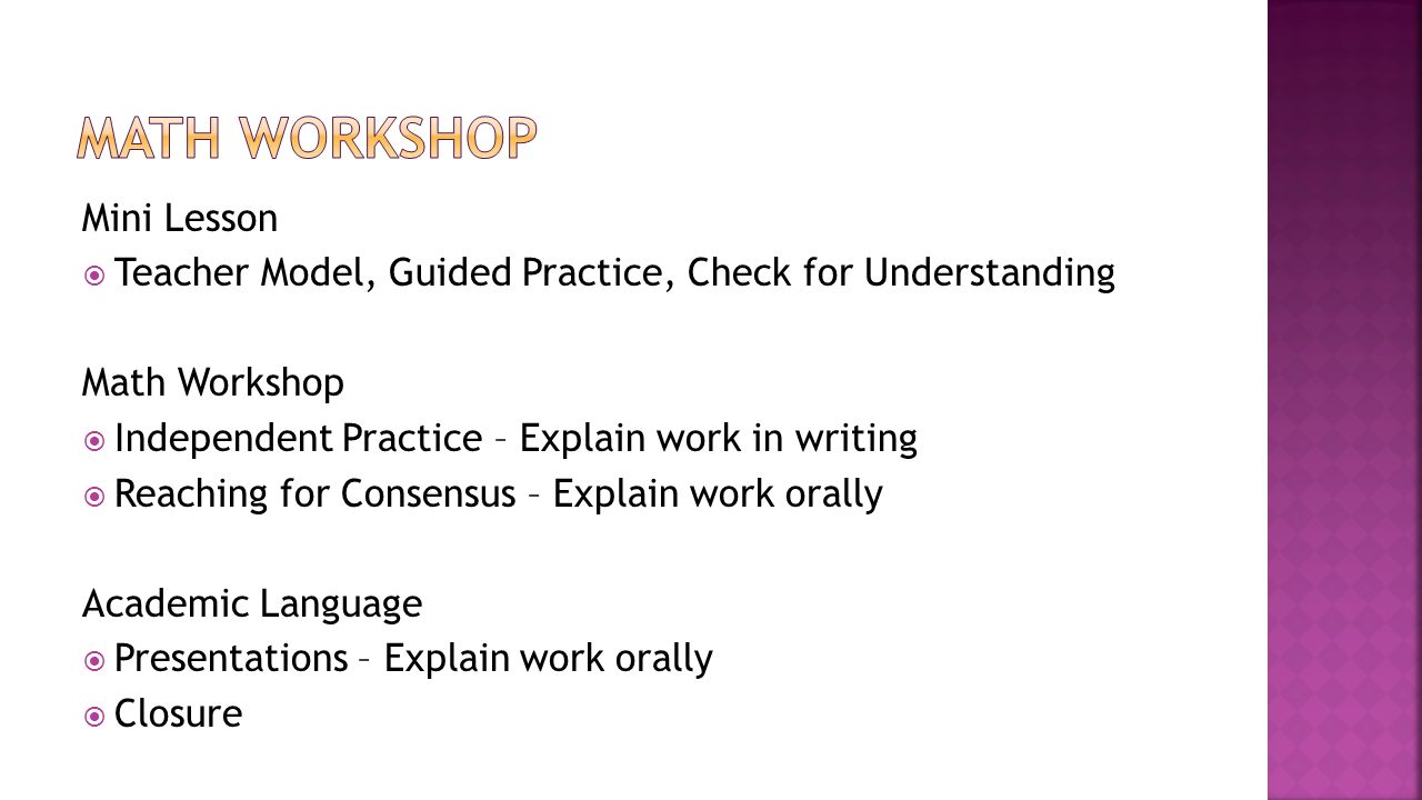 Mini Lesson  Teacher Model, Guided Practice, Check for Understanding Math Workshop  Independent Practice – Explain work in writing  Reaching for Consensus – Explain work orally Academic Language  Presentations – Explain work orally  Closure