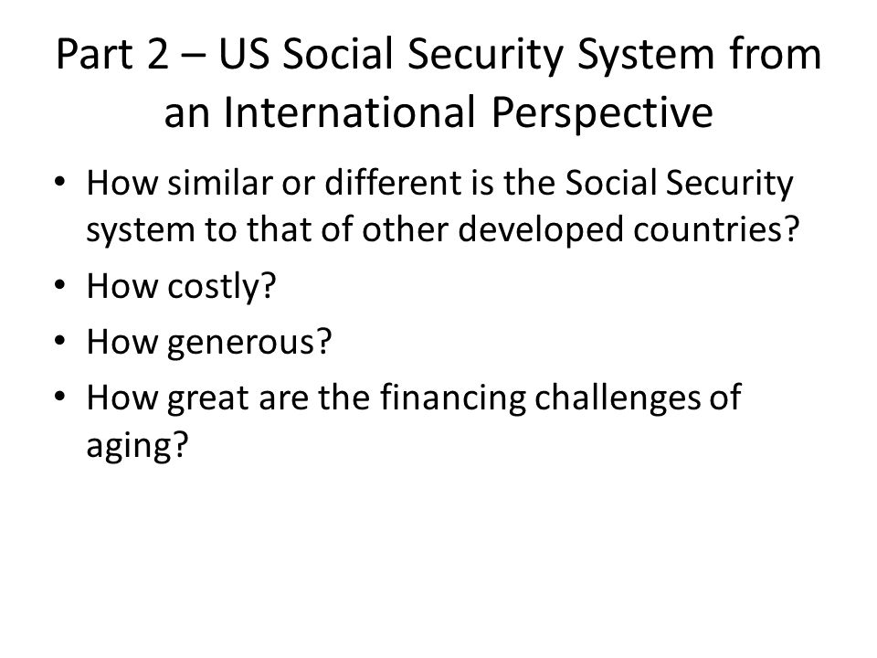 Part 2 – US Social Security System from an International Perspective How similar or different is the Social Security system to that of other developed countries.