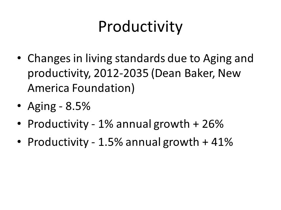 Productivity Changes in living standards due to Aging and productivity, (Dean Baker, New America Foundation) Aging - 8.5% Productivity - 1% annual growth + 26% Productivity - 1.5% annual growth + 41%