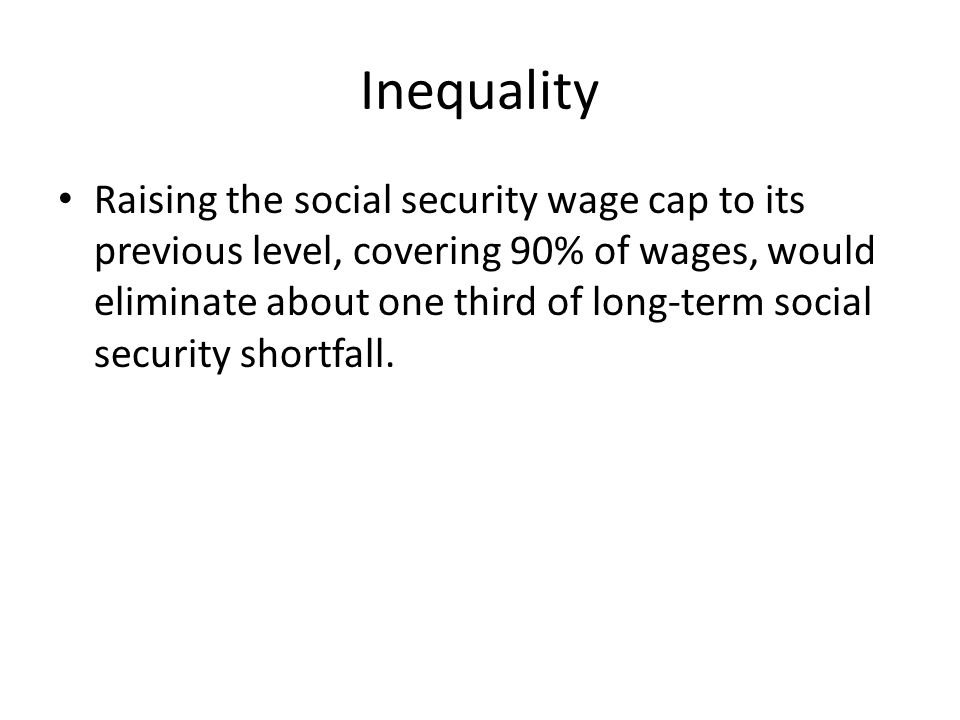 Inequality Raising the social security wage cap to its previous level, covering 90% of wages, would eliminate about one third of long-term social security shortfall.