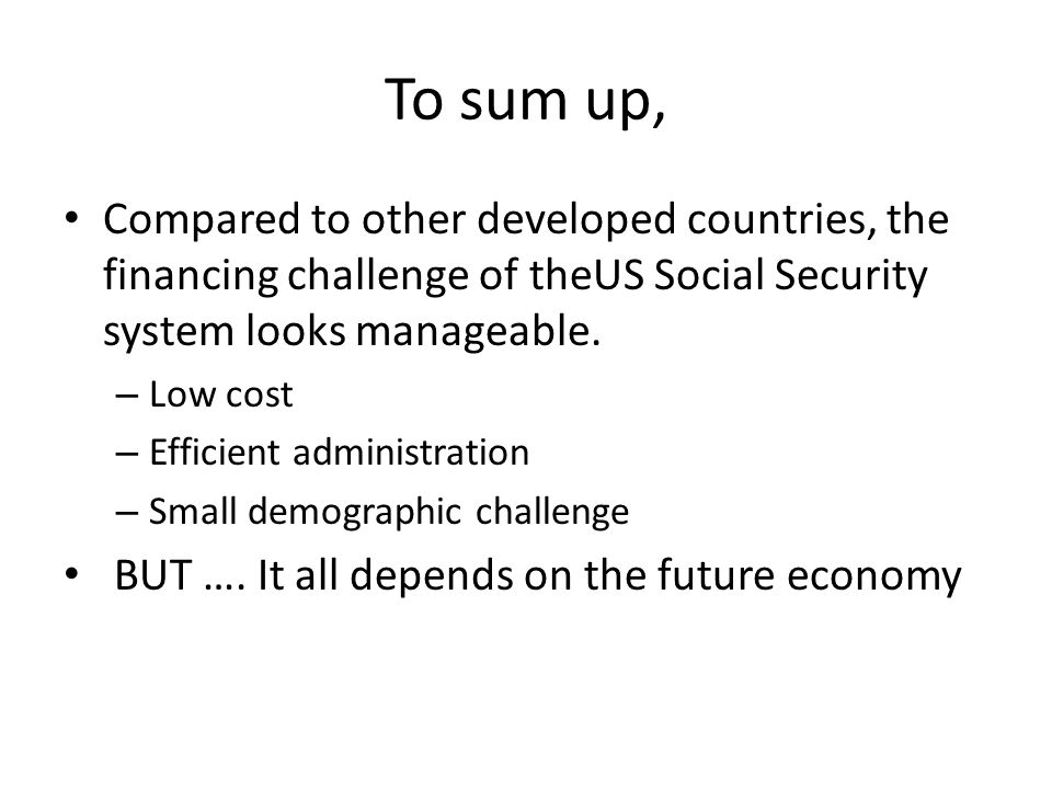 To sum up, Compared to other developed countries, the financing challenge of theUS Social Security system looks manageable.