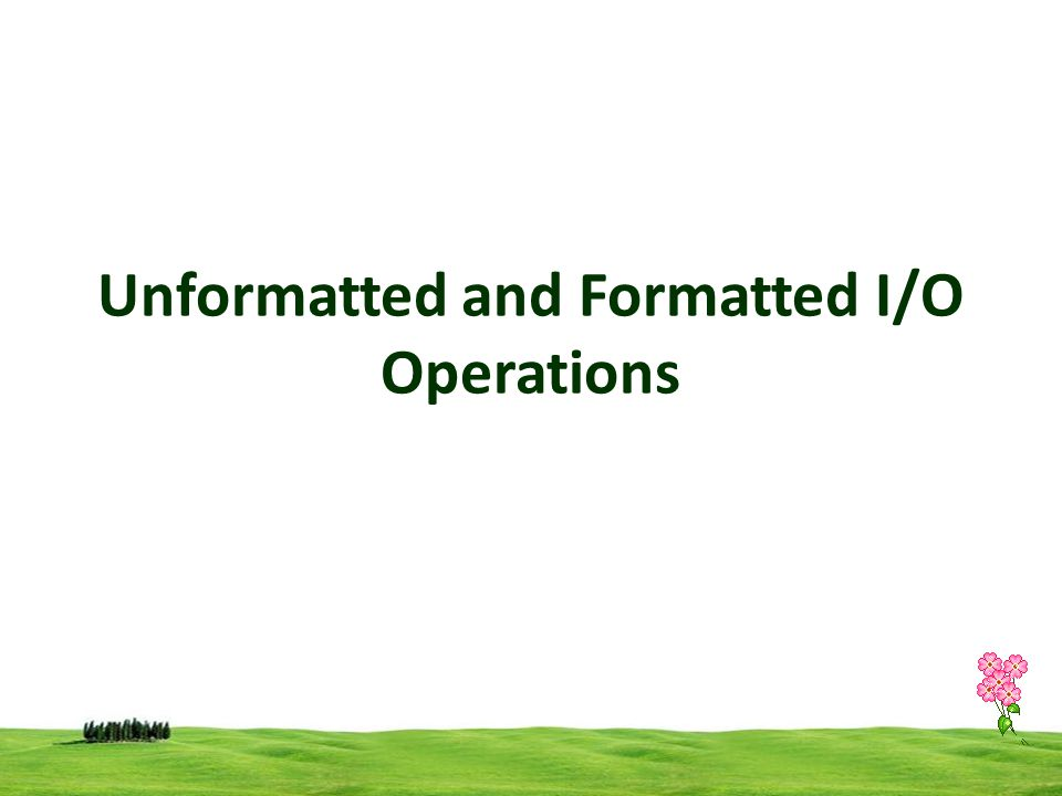 Unformatted and Formatted I/O Operations