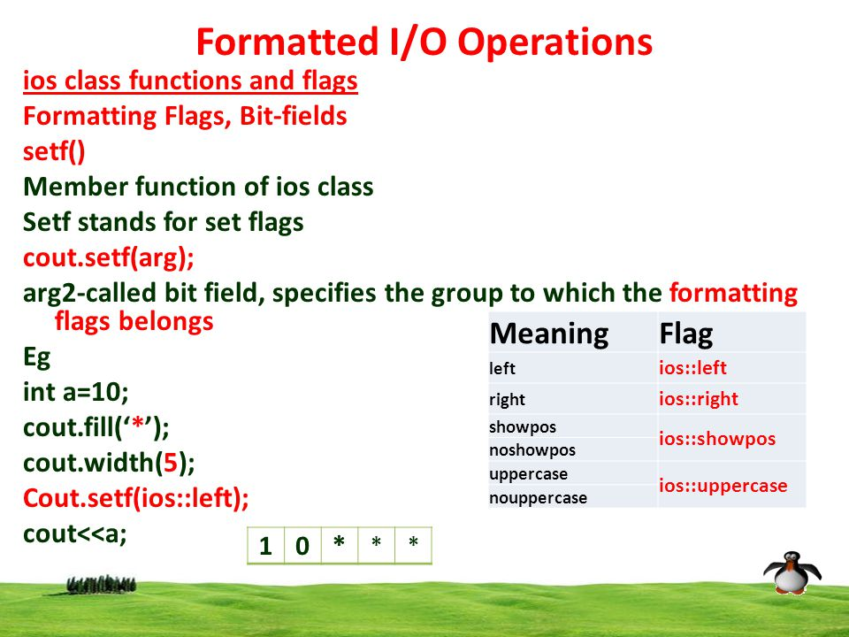 12 Formatted I/O Operations ios class functions and flags Formatting Flags, Bit-fields setf() Member function of ios class Setf stands for set flags cout.setf(arg); arg2-called bit field, specifies the group to which the formatting flags belongs Eg int a=10; cout.fill('*'); cout.width(5); Cout.setf(ios::left); cout<<a; MeaningFlag left ios::left right ios::right showpos ios::showpos noshowpos uppercase ios::uppercase nouppercase 10* **