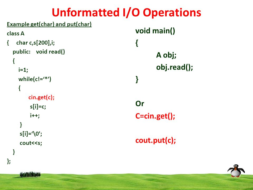 4 Unformatted I/O Operations Example get(char) and put(char) class A {char c,s[200],i; public: void read() { i=1; while(c!='*') { cin.get(c); s[i]=c; i++; } s[i]='\0'; cout<<s; } }; void main() { A obj; obj.read(); } Or C=cin.get(); cout.put(c);