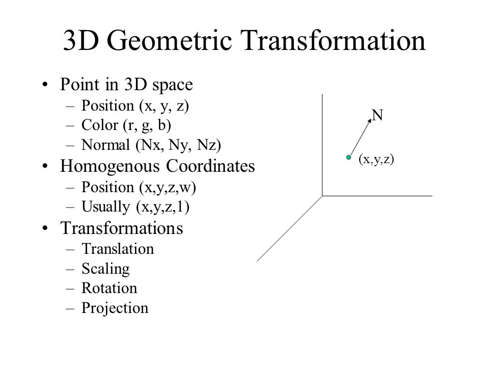 1 3D Geometric Transformation Point in 3D space –Position (x, y, z) –Color  (r, g, b) –Normal (Nx, Ny, Nz) Homogenous Coordinates –Position (x,y,z,w)  ...