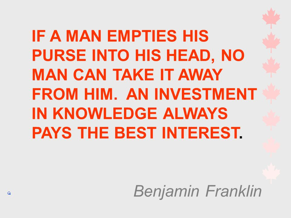 IF A MAN EMPTIES HIS PURSE INTO HIS HEAD, NO MAN CAN TAKE IT AWAY FROM HIM.