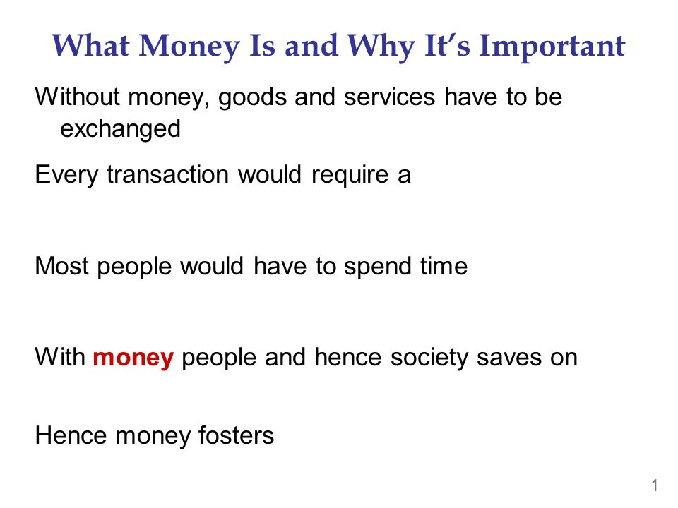 1 What Money Is and Why It's Important Without money, goods and services have to be exchanged Every transaction would require a Most people would have to spend time With money people and hence society saves on Hence money fosters