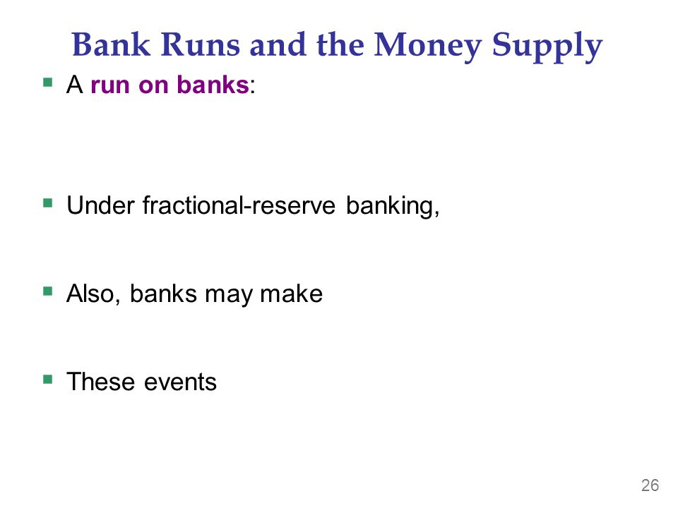 26 Bank Runs and the Money Supply  A run on banks:  Under fractional-reserve banking,  Also, banks may make  These events