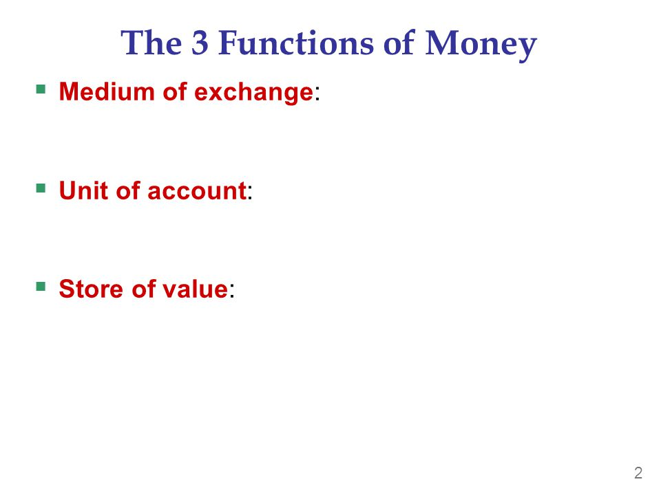 2 The 3 Functions of Money  Medium of exchange:  Unit of account:  Store of value: