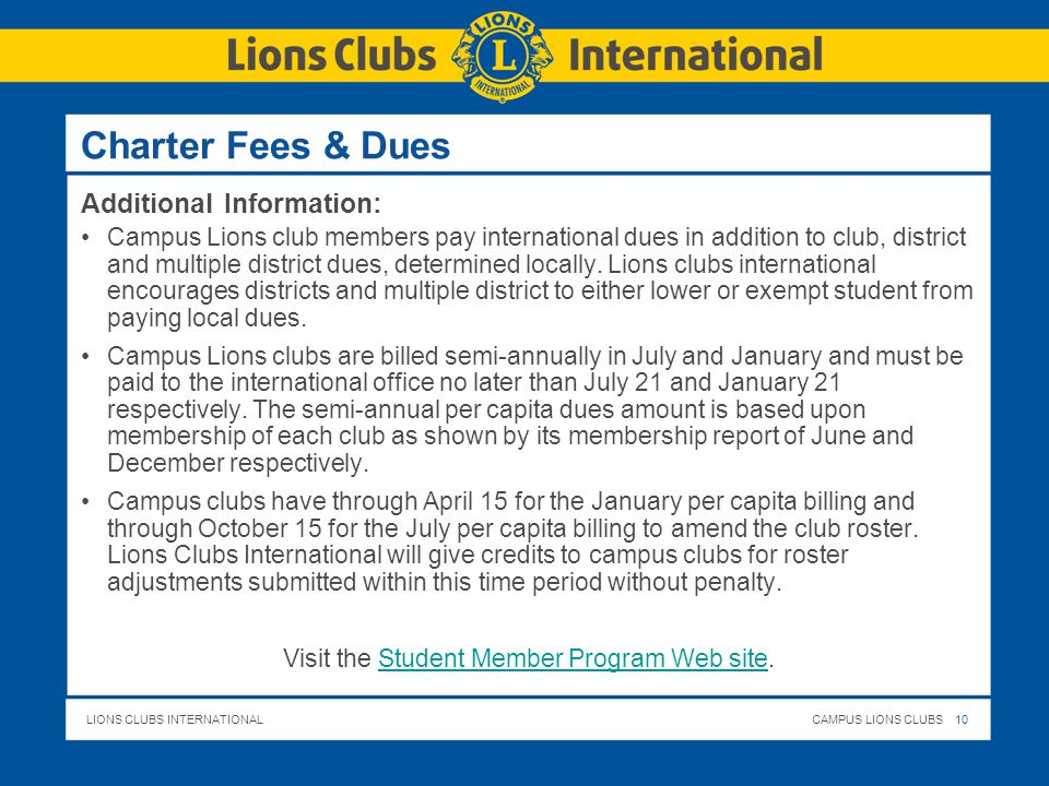 LIONS CLUBS INTERNATIONALCAMPUS LIONS CLUBS 10 Charter Fees & Dues Additional Information: Campus Lions club members pay international dues in addition to club, district and multiple district dues, determined locally.