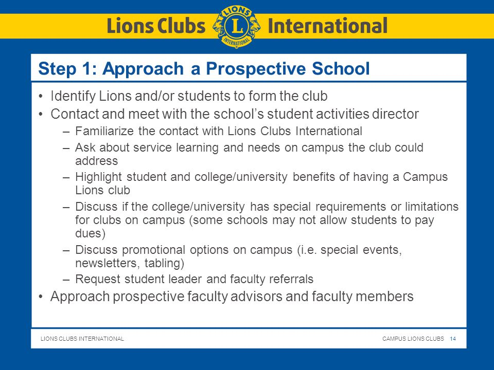 LIONS CLUBS INTERNATIONALCAMPUS LIONS CLUBS 14 Step 1: Approach a Prospective School Identify Lions and/or students to form the club Contact and meet with the school's student activities director –Familiarize the contact with Lions Clubs International –Ask about service learning and needs on campus the club could address –Highlight student and college/university benefits of having a Campus Lions club –Discuss if the college/university has special requirements or limitations for clubs on campus (some schools may not allow students to pay dues) –Discuss promotional options on campus (i.e.