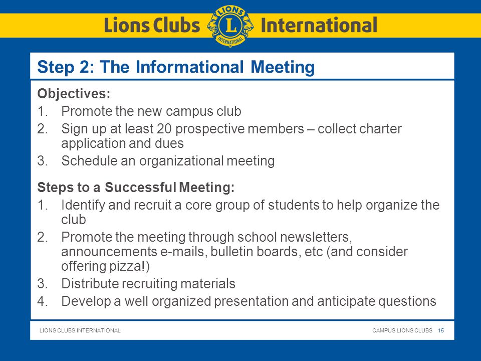 LIONS CLUBS INTERNATIONALCAMPUS LIONS CLUBS 15 Step 2: The Informational Meeting Objectives: 1.Promote the new campus club 2.Sign up at least 20 prospective members – collect charter application and dues 3.Schedule an organizational meeting Steps to a Successful Meeting: 1.Identify and recruit a core group of students to help organize the club 2.Promote the meeting through school newsletters, announcements  s, bulletin boards, etc (and consider offering pizza!) 3.Distribute recruiting materials 4.Develop a well organized presentation and anticipate questions