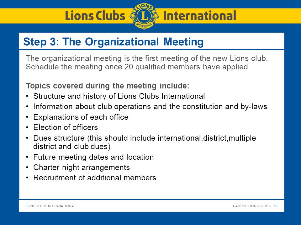 LIONS CLUBS INTERNATIONALCAMPUS LIONS CLUBS 17 Step 3: The Organizational Meeting The organizational meeting is the first meeting of the new Lions club.