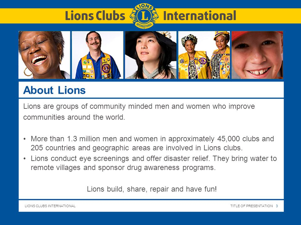 LIONS CLUBS INTERNATIONALTITLE OF PRESENTATION 3 About Lions Lions are groups of community minded men and women who improve communities around the world.