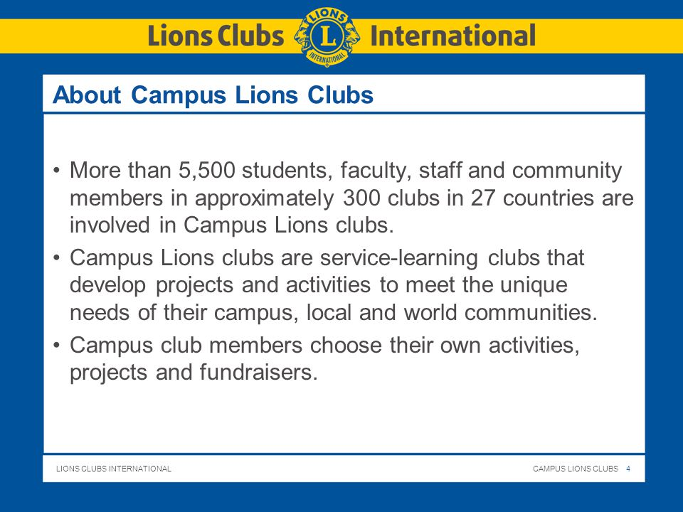LIONS CLUBS INTERNATIONALCAMPUS LIONS CLUBS 4 About Campus Lions Clubs More than 5,500 students, faculty, staff and community members in approximately 300 clubs in 27 countries are involved in Campus Lions clubs.