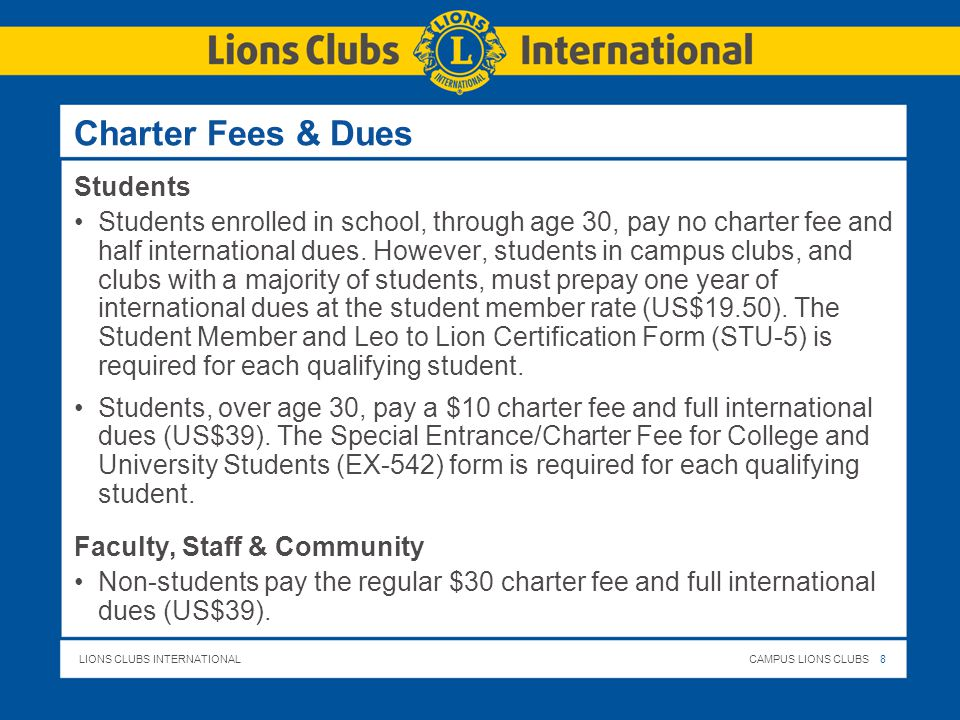 LIONS CLUBS INTERNATIONALCAMPUS LIONS CLUBS 8 Charter Fees & Dues Students Students enrolled in school, through age 30, pay no charter fee and half international dues.