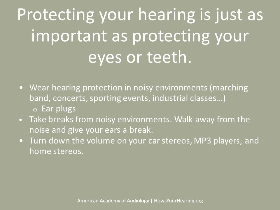 American Academy of Audiology | HowsYourHearing.org Protecting your hearing is just as important as protecting your eyes or teeth.