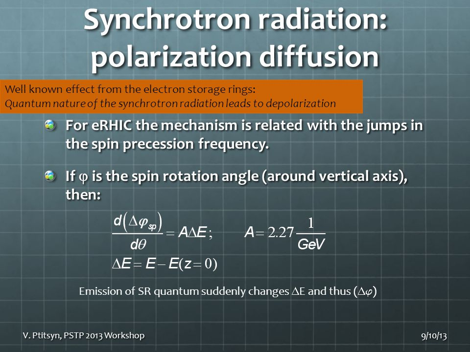 Synchrotron radiation: polarization diffusion 9/10/13 Well known effect from the electron storage rings: Quantum nature of the synchrotron radiation leads to depolarization V.
