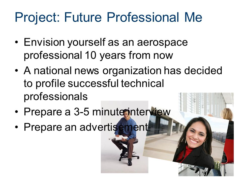 Project: Future Professional Me Envision yourself as an aerospace professional 10 years from now A national news organization has decided to profile successful technical professionals Prepare a 3-5 minute interview Prepare an advertisement