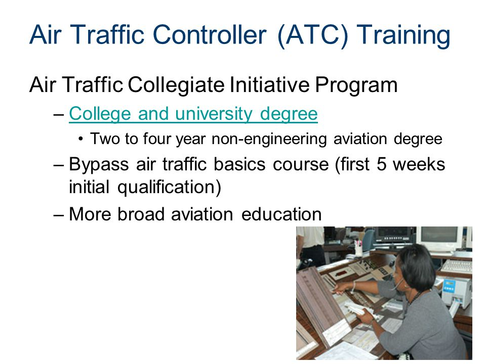 Air Traffic Controller (ATC) Training Air Traffic Collegiate Initiative Program –College and university degreeCollege and university degree Two to four year non-engineering aviation degree –Bypass air traffic basics course (first 5 weeks initial qualification) –More broad aviation education