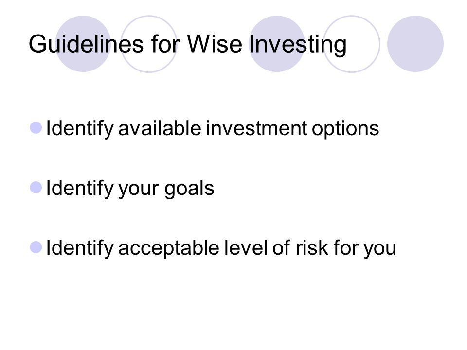 Guidelines for Wise Investing Identify available investment options Identify your goals Identify acceptable level of risk for you