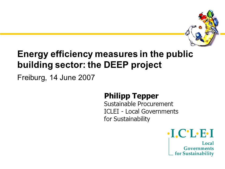 Energy efficiency measures in the public building sector: the DEEP project Freiburg, 14 June 2007 Philipp Tepper Sustainable Procurement ICLEI - Local Governments for Sustainability