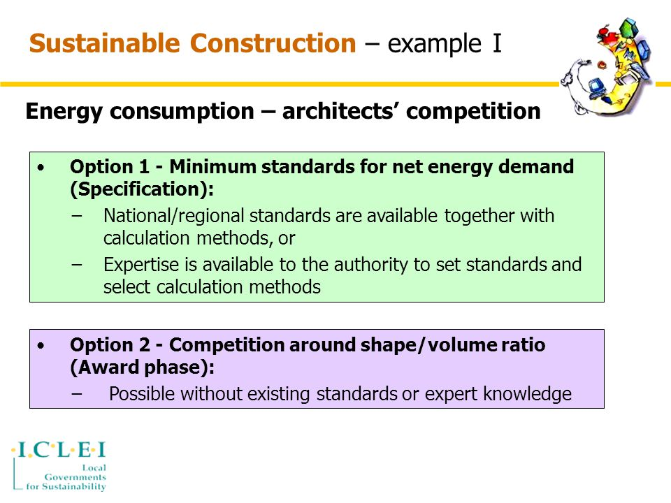 Sustainable Construction – example I Energy consumption – architects' competition Option 1 - Minimum standards for net energy demand (Specification): −National/regional standards are available together with calculation methods, or −Expertise is available to the authority to set standards and select calculation methods Option 2 - Competition around shape/volume ratio (Award phase): − Possible without existing standards or expert knowledge