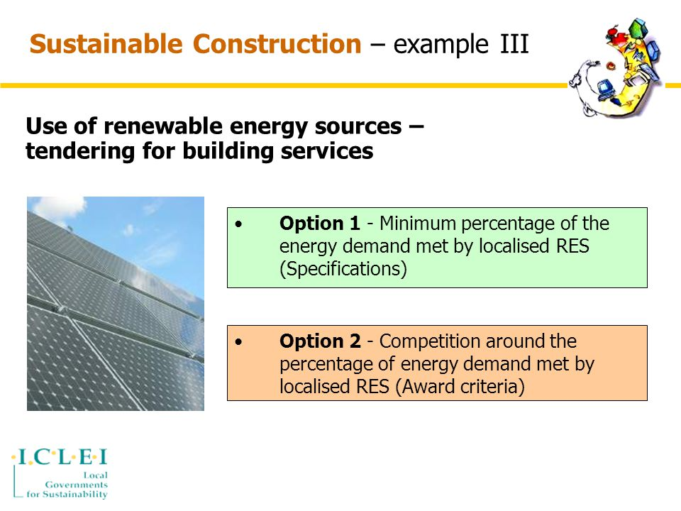 Sustainable Construction – example III Use of renewable energy sources – tendering for building services Option 1 - Minimum percentage of the energy demand met by localised RES (Specifications) Option 2 - Competition around the percentage of energy demand met by localised RES (Award criteria)
