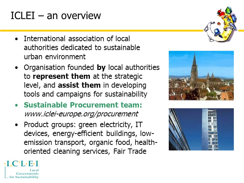 ICLEI – an overview International association of local authorities dedicated to sustainable urban environment Organisation founded by local authorities to represent them at the strategic level, and assist them in developing tools and campaigns for sustainability Sustainable Procurement team:   Product groups: green electricity, IT devices, energy-efficient buildings, low- emission transport, organic food, health- oriented cleaning services, Fair Trade