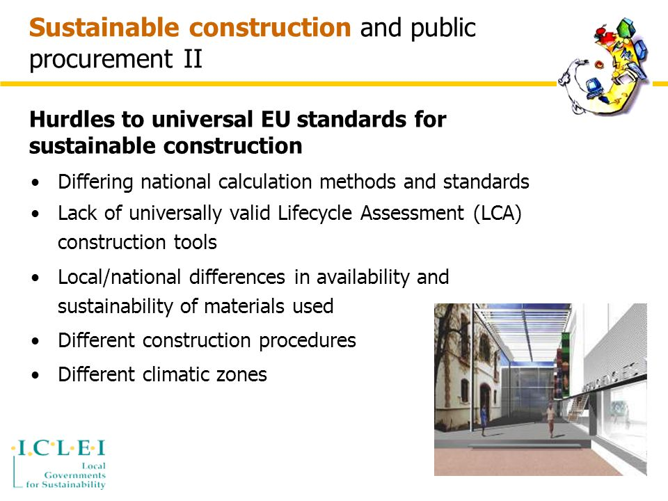 Sustainable construction and public procurement II Differing national calculation methods and standards Lack of universally valid Lifecycle Assessment (LCA) construction tools Local/national differences in availability and sustainability of materials used Different construction procedures Different climatic zones Hurdles to universal EU standards for sustainable construction