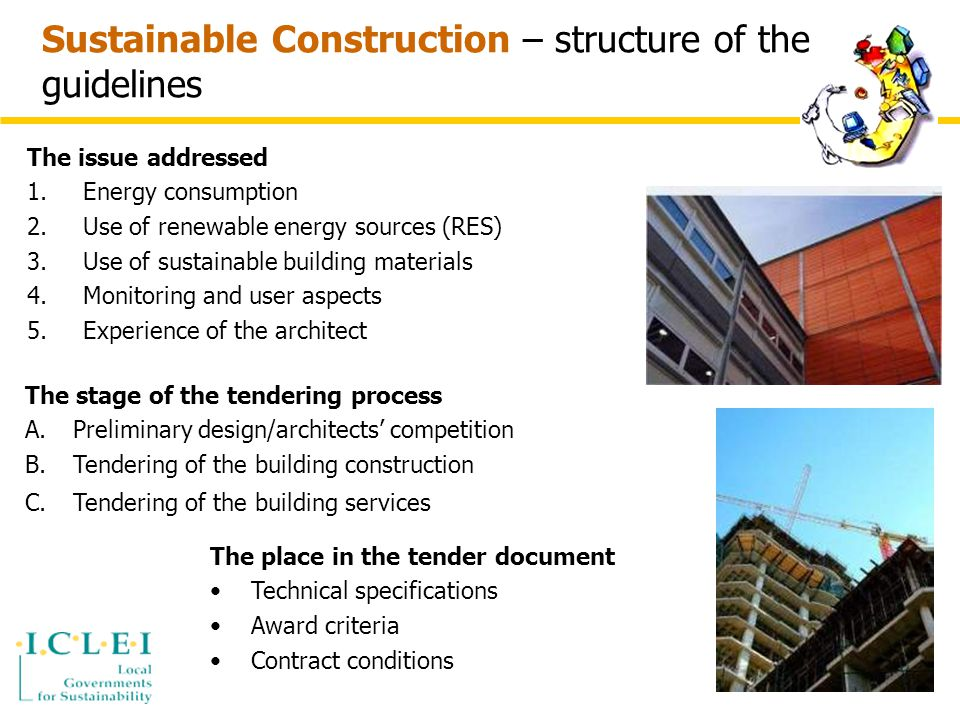 Sustainable Construction – structure of the guidelines The issue addressed 1.Energy consumption 2.Use of renewable energy sources (RES) 3.Use of sustainable building materials 4.Monitoring and user aspects 5.Experience of the architect The stage of the tendering process A.Preliminary design/architects' competition B.Tendering of the building construction C.Tendering of the building services The place in the tender document Technical specifications Award criteria Contract conditions