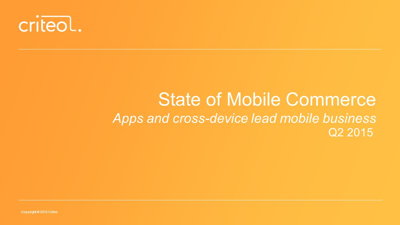 Copyright © 2015 Criteo State of Mobile Commerce Apps and cross-device lead mobile business Q2 2015