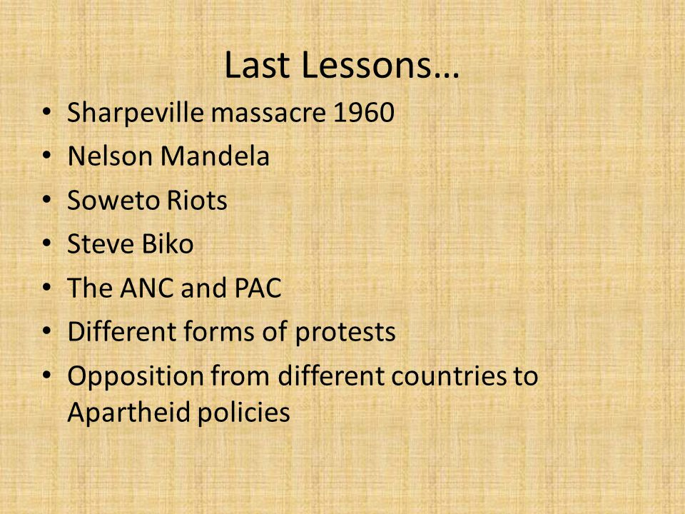 Last Lessons… Sharpeville massacre 1960 Nelson Mandela Soweto Riots Steve Biko The ANC and PAC Different forms of protests Opposition from different countries to Apartheid policies