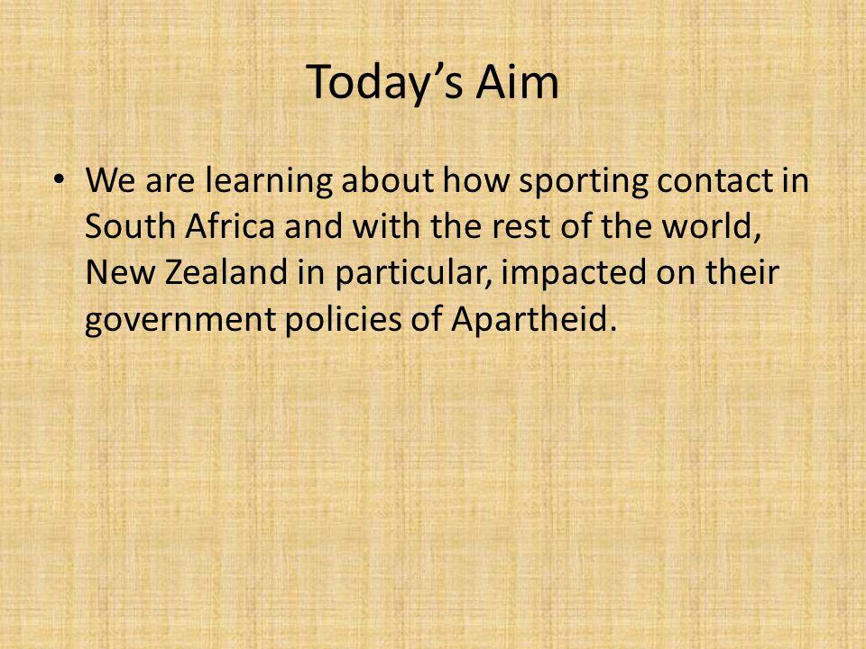 Today's Aim We are learning about how sporting contact in South Africa and with the rest of the world, New Zealand in particular, impacted on their government policies of Apartheid.
