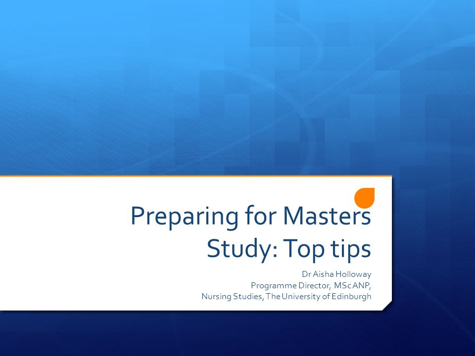 Preparing for Masters Study: Top tips Dr Aisha Holloway Programme Director, MSc ANP, Nursing Studies, The University of Edinburgh
