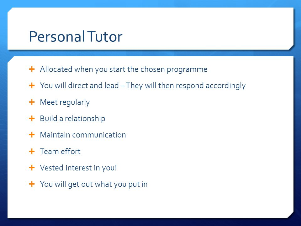 Personal Tutor  Allocated when you start the chosen programme  You will direct and lead – They will then respond accordingly  Meet regularly  Build a relationship  Maintain communication  Team effort  Vested interest in you.