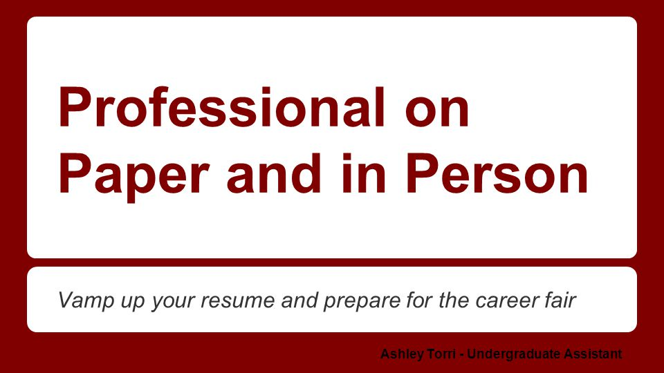 Professional on Paper and in Person Vamp up your resume and prepare for the career fair Ashley Torri - Undergraduate Assistant