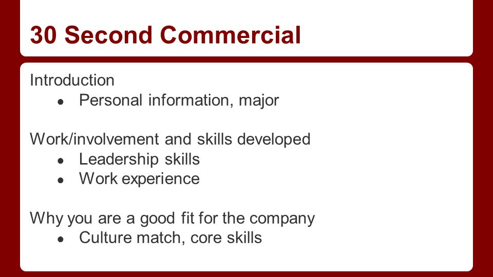 30 Second Commercial Introduction ● Personal information, major Work/involvement and skills developed ● Leadership skills ● Work experience Why you are a good fit for the company ● Culture match, core skills