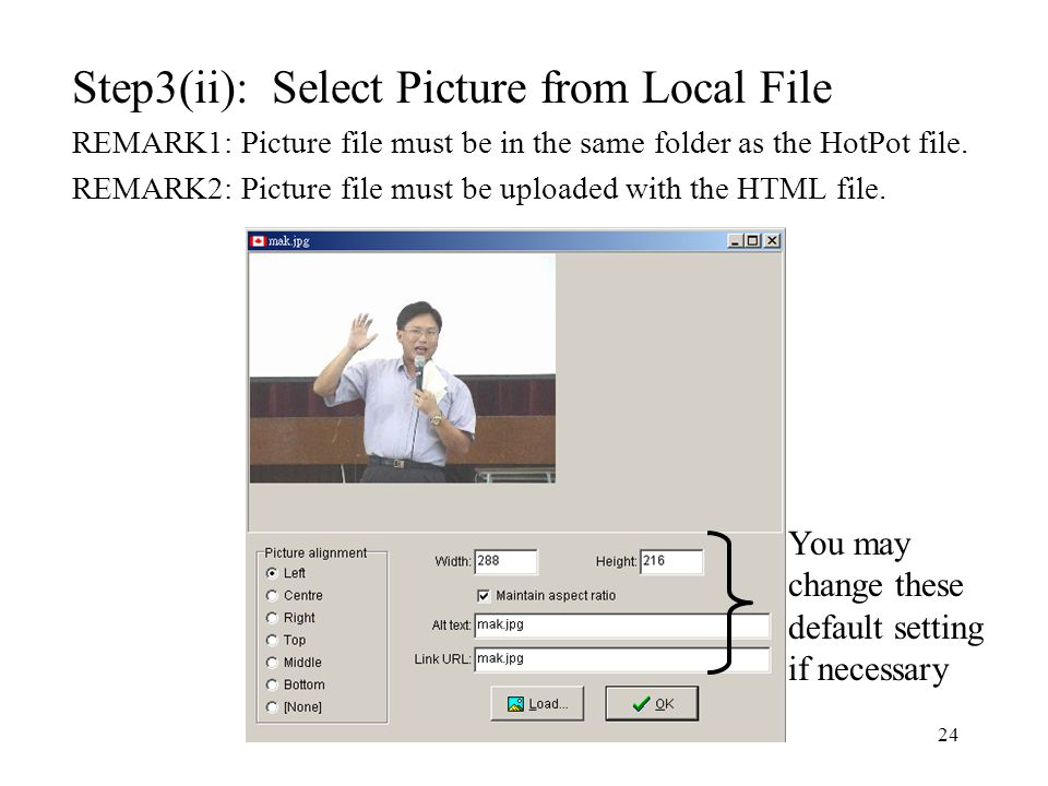 24 Step3(ii): Select Picture from Local File REMARK1: Picture file must be in the same folder as the HotPot file.