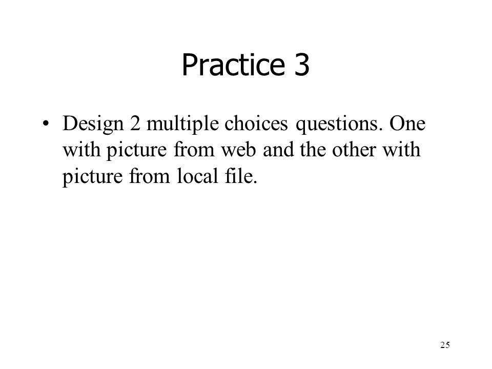 25 Practice 3 Design 2 multiple choices questions.